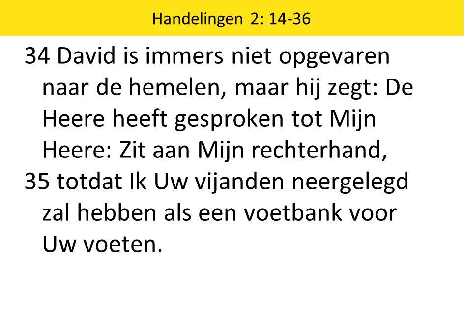 Handelingen 2: 14-36 34 David is immers niet opgevaren naar de hemelen, maar hij zegt: De Heere heeft gesproken tot Mijn Heere: Zit aan Mijn rechterha