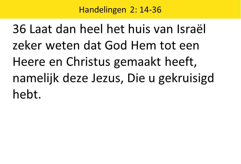 Handelingen 2: 14-36 36 Laat dan heel het huis van Israël zeker weten dat God Hem tot een Heere en Christus gemaakt heeft, namelijk deze Jezus, Die u
