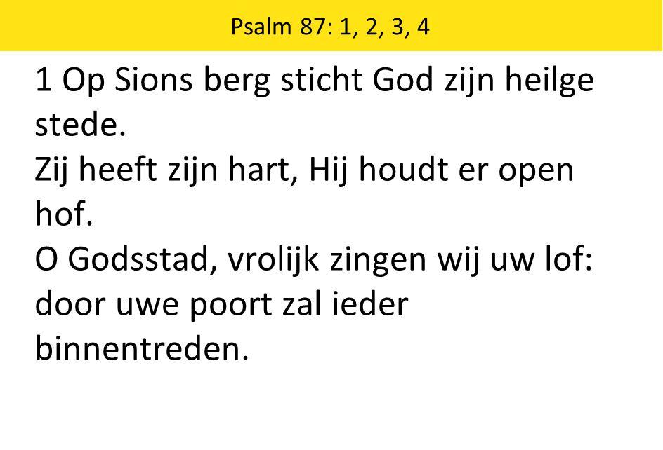 Psalm 87: 1, 2, 3, 4 1 Op Sions berg sticht God zijn heilge stede. Zij heeft zijn hart, Hij houdt er open hof. O Godsstad, vrolijk zingen wij uw lof: