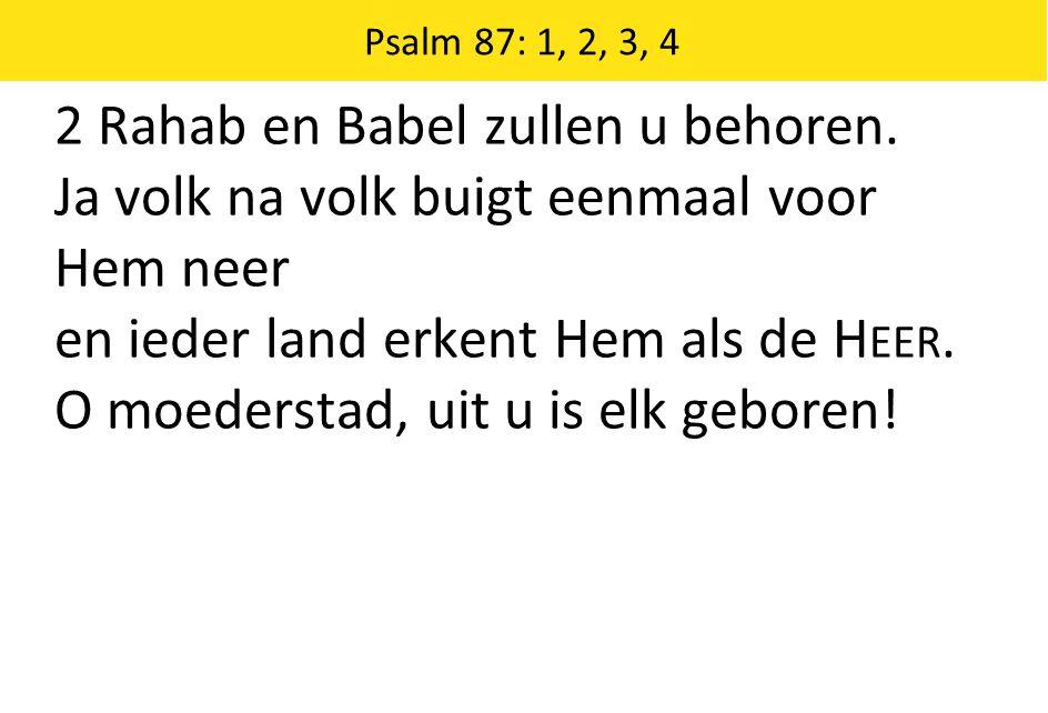 Psalm 87: 1, 2, 3, 4 2 Rahab en Babel zullen u behoren. Ja volk na volk buigt eenmaal voor Hem neer en ieder land erkent Hem als de H EER. O moedersta