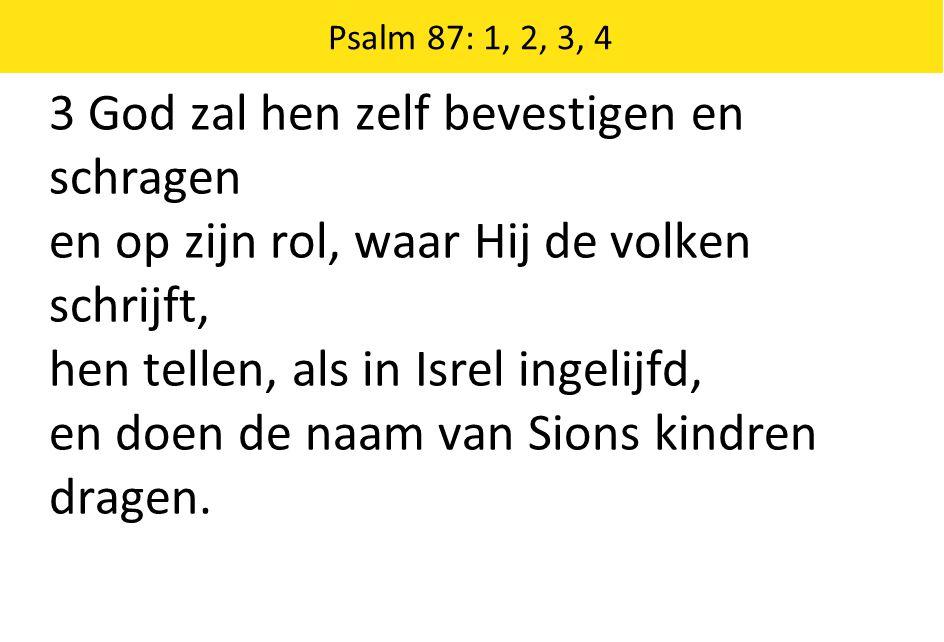 Psalm 87: 1, 2, 3, 4 3 God zal hen zelf bevestigen en schragen en op zijn rol, waar Hij de volken schrijft, hen tellen, als in Isrel ingelijfd, en doe