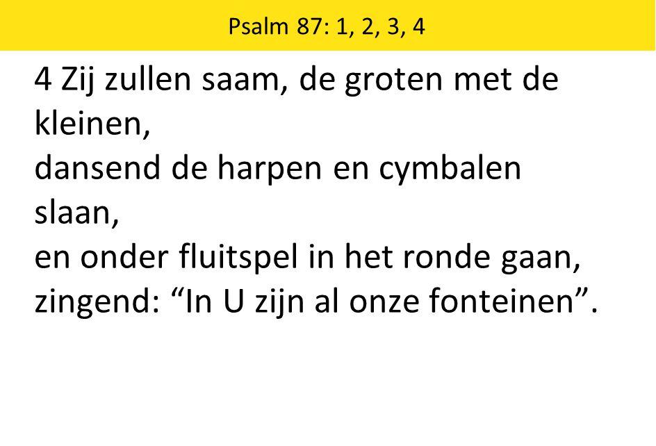 Psalm 87: 1, 2, 3, 4 4 Zij zullen saam, de groten met de kleinen, dansend de harpen en cymbalen slaan, en onder fluitspel in het ronde gaan, zingend: