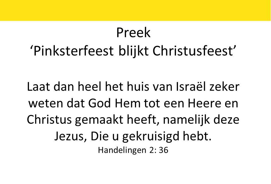 Preek 'Pinksterfeest blijkt Christusfeest' Laat dan heel het huis van Israël zeker weten dat God Hem tot een Heere en Christus gemaakt heeft, namelijk