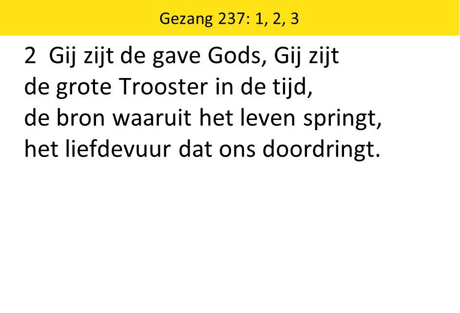 Gezang 237: 1, 2, 3 2 Gij zijt de gave Gods, Gij zijt de grote Trooster in de tijd, de bron waaruit het leven springt, het liefdevuur dat ons doordrin