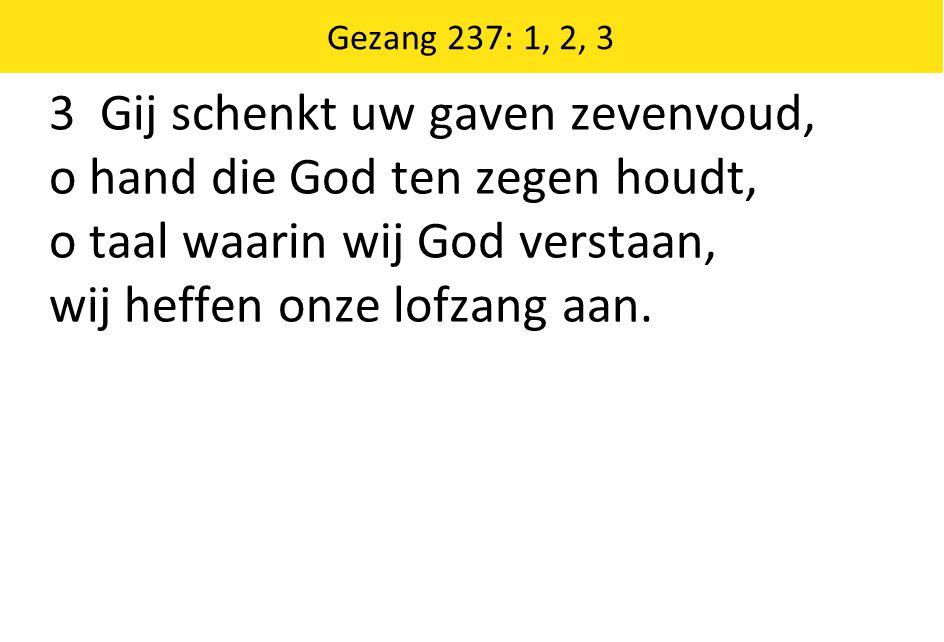 Gezang 237: 1, 2, 3 3 Gij schenkt uw gaven zevenvoud, o hand die God ten zegen houdt, o taal waarin wij God verstaan, wij heffen onze lofzang aan.
