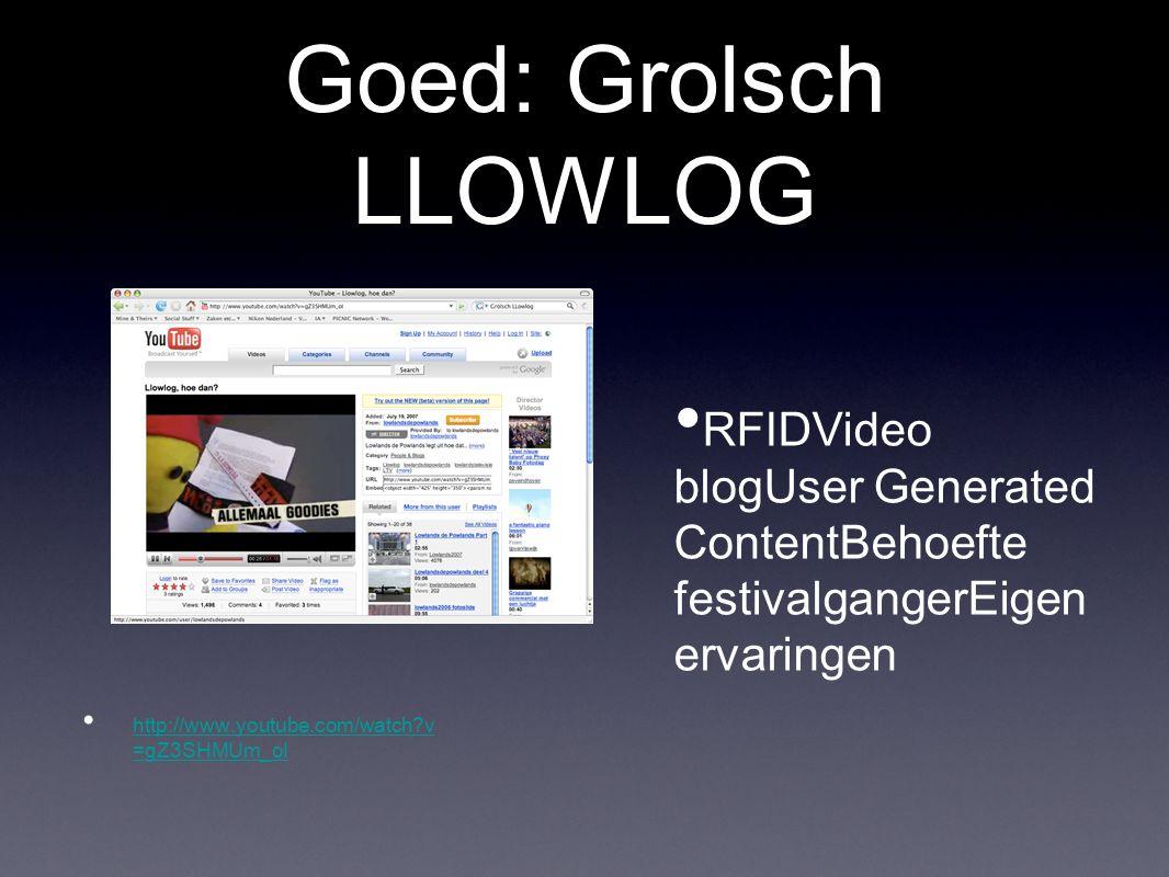 Goed: Grolsch LLOWLOG In deze campagne kregen mensen die via www.lowlands.nl een kaartje kochten een pakket toegestuurd met het kaartje, wat goodies en een bandje waarmee ze konden aantonen dat ze oud genoeg waren om bijvoorbeeld bier te kopen op het festivalterrein.