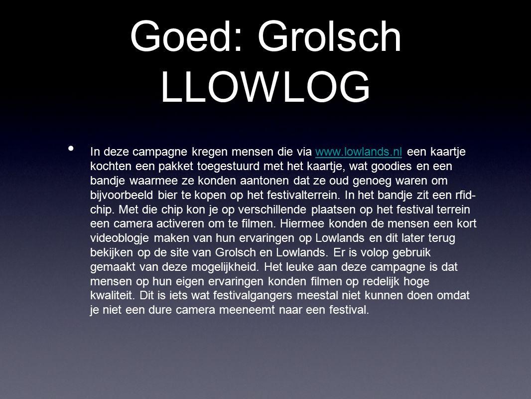 Goed: Grolsch LLOWLOG In deze campagne kregen mensen die via www.lowlands.nl een kaartje kochten een pakket toegestuurd met het kaartje, wat goodies e