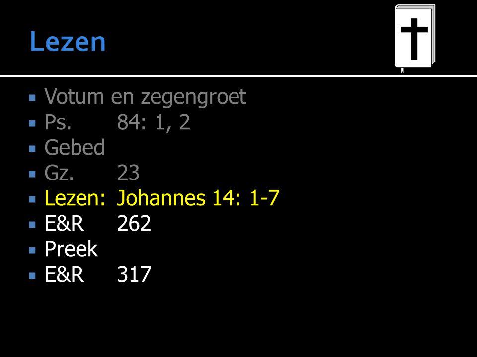 Votum en zegengroet  Ps.84: 1, 2  Gebed  Gz. 23  Lezen:Johannes 14: 1-7  E&R262  Preek  E&R317
