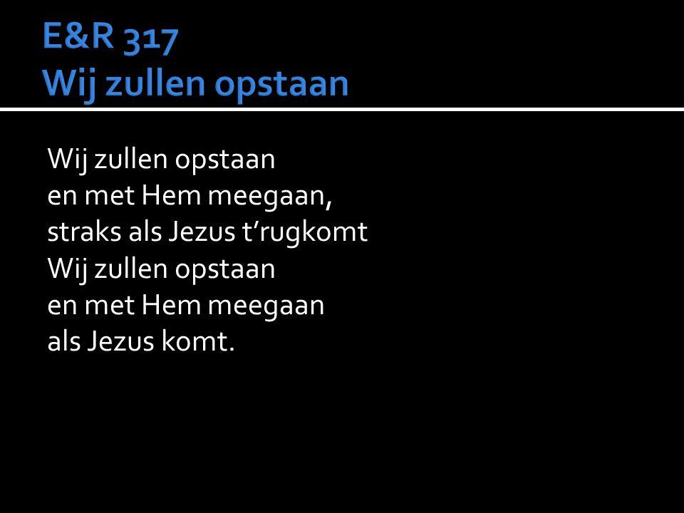 Wij zullen opstaan en met Hem meegaan, straks als Jezus t'rugkomt Wij zullen opstaan en met Hem meegaan als Jezus komt.