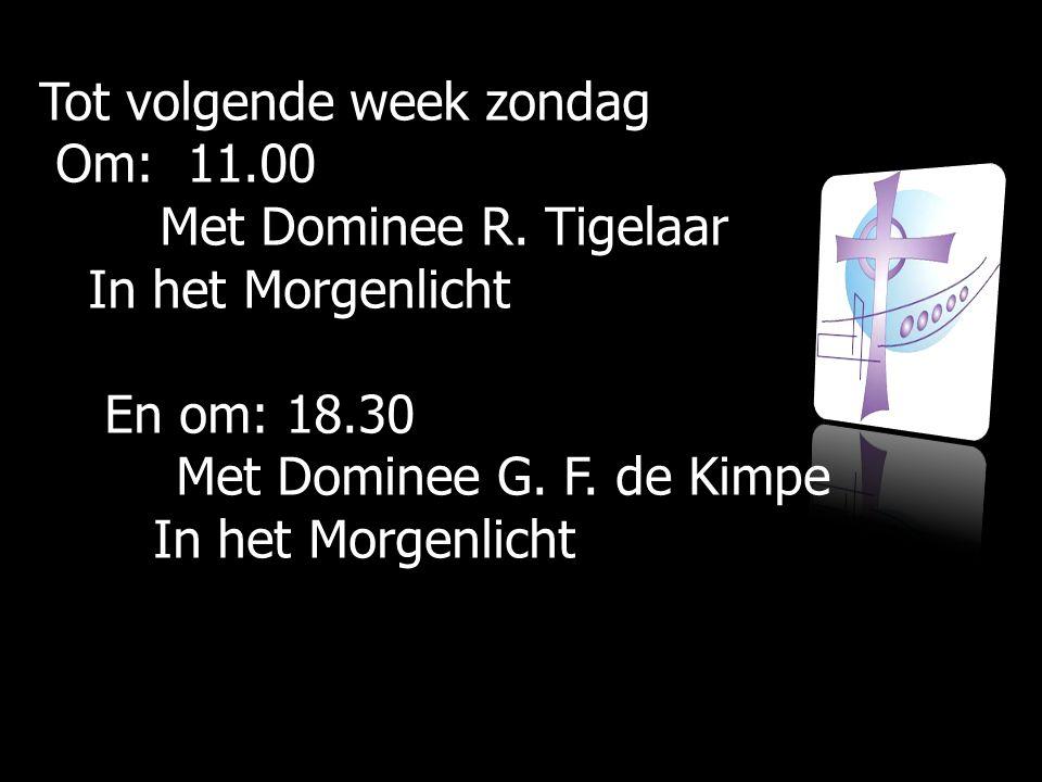 Tot volgende week zondag Om: 11.00 Om: 11.00 Met Dominee R. Tigelaar Met Dominee R. Tigelaar In het Morgenlicht In het Morgenlicht En om: 18.30 En om: