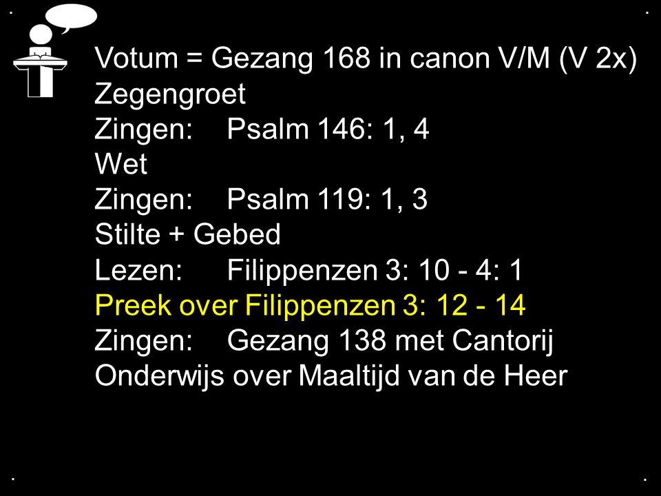 .... Votum = Gezang 168 in canon V/M (V 2x) Zegengroet Zingen:Psalm 146: 1, 4 Wet Zingen:Psalm 119: 1, 3 Stilte + Gebed Lezen: Filippenzen 3: 10 - 4:
