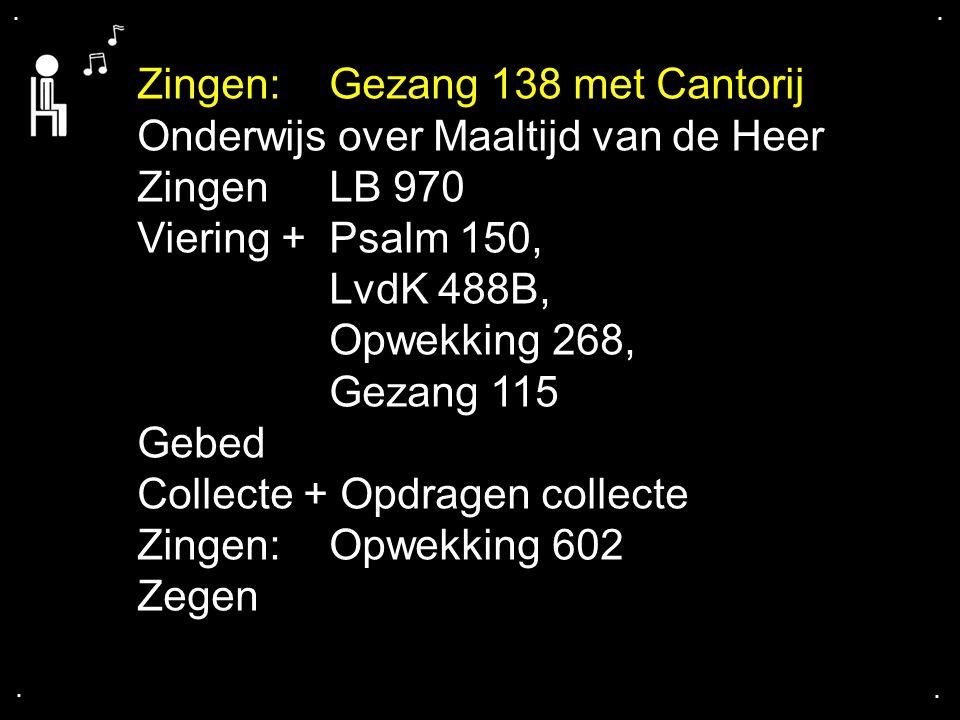 .... Zingen:Gezang 138 met Cantorij Onderwijs over Maaltijd van de Heer ZingenLB 970 Viering +Psalm 150, LvdK 488B, Opwekking 268, Gezang 115 Gebed Co