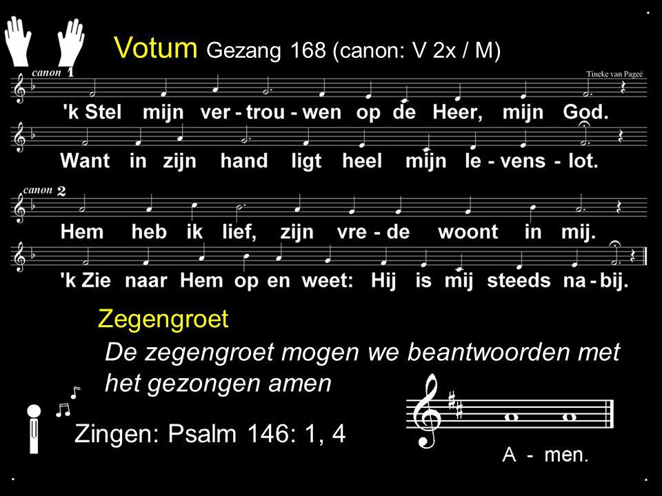 Votum Gezang 168 (canon: V 2x / M) Zegengroet De zegengroet mogen we beantwoorden met het gezongen amen Zingen: Psalm 146: 1, 4....