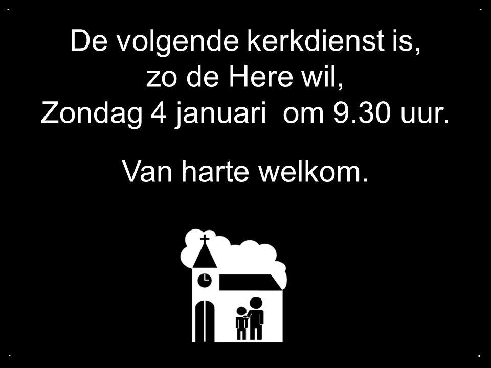 De volgende kerkdienst is, zo de Here wil, Zondag 4 januari om 9.30 uur. Van harte welkom.....