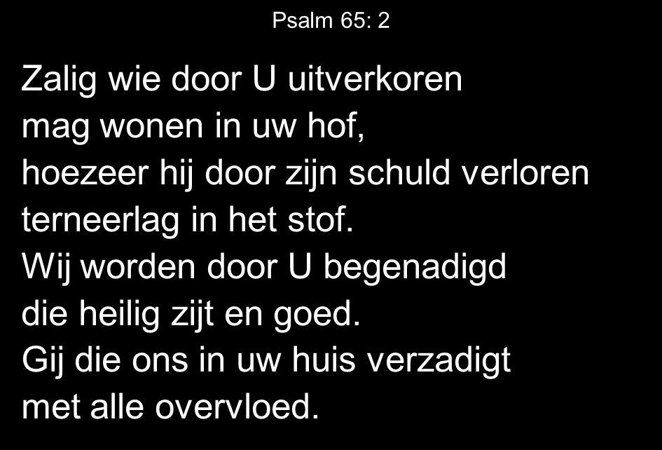 Psalm 65: 2 Zalig wie door U uitverkoren mag wonen in uw hof, hoezeer hij door zijn schuld verloren terneerlag in het stof. Wij worden door U begenadi