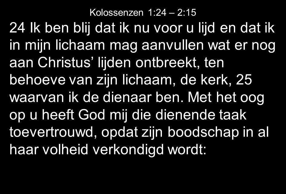 24 Ik ben blij dat ik nu voor u lijd en dat ik in mijn lichaam mag aanvullen wat er nog aan Christus' lijden ontbreekt, ten behoeve van zijn lichaam, de kerk, 25 waarvan ik de dienaar ben.