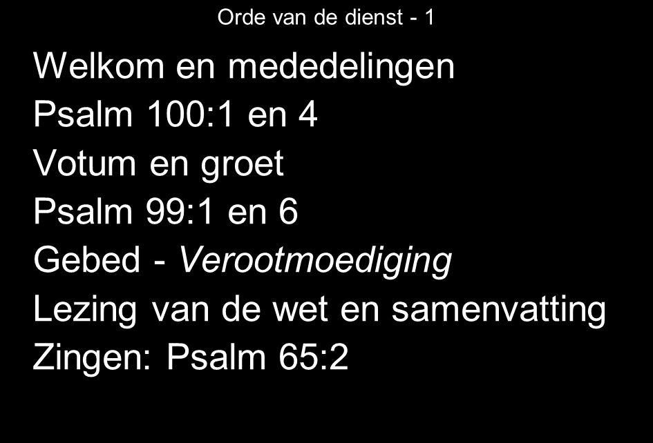 Orde van de dienst - 1 Welkom en mededelingen Psalm 100:1 en 4 Votum en groet Psalm 99:1 en 6 Gebed - Verootmoediging Lezing van de wet en samenvatting Zingen: Psalm 65:2