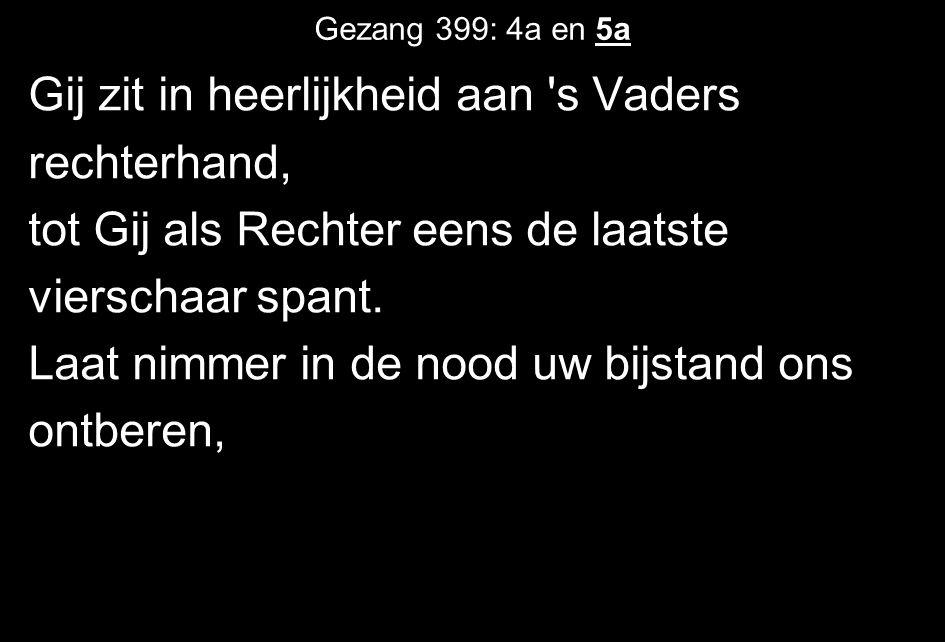 Gezang 399: 4a en 5a Gij zit in heerlijkheid aan 's Vaders rechterhand, tot Gij als Rechter eens de laatste vierschaar spant. Laat nimmer in de nood u