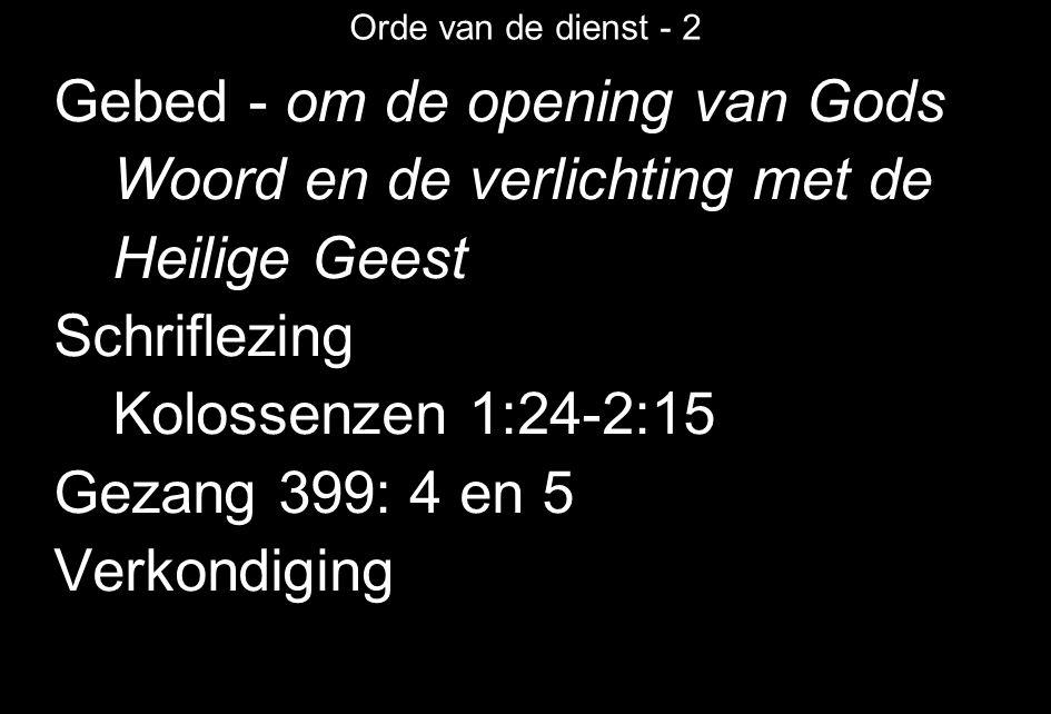 Orde van de dienst - 2 Gebed - om de opening van Gods Woord en de verlichting met de Heilige Geest Schriflezing Kolossenzen 1:24-2:15 Gezang 399: 4 en 5 Verkondiging