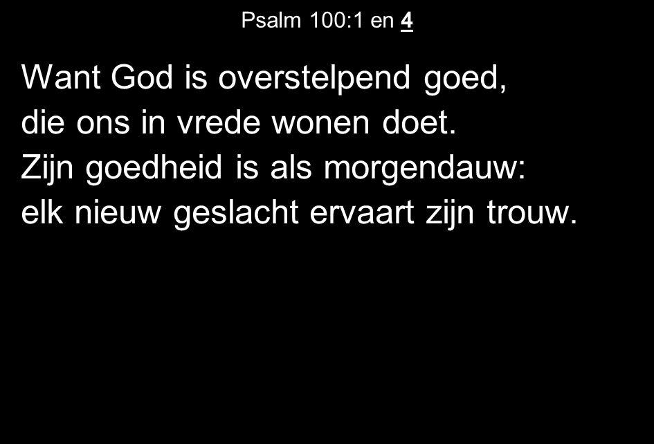 Psalm 100:1 en 4 Want God is overstelpend goed, die ons in vrede wonen doet. Zijn goedheid is als morgendauw: elk nieuw geslacht ervaart zijn trouw.