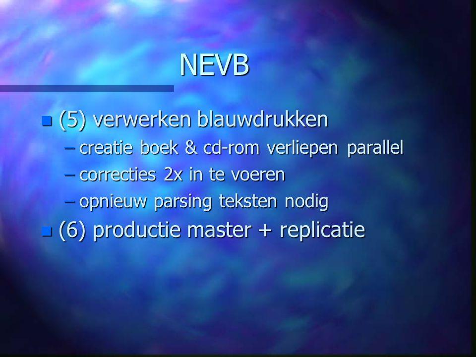 NEVB n (5) verwerken blauwdrukken –creatie boek & cd-rom verliepen parallel –correcties 2x in te voeren –opnieuw parsing teksten nodig n (6) productie master + replicatie