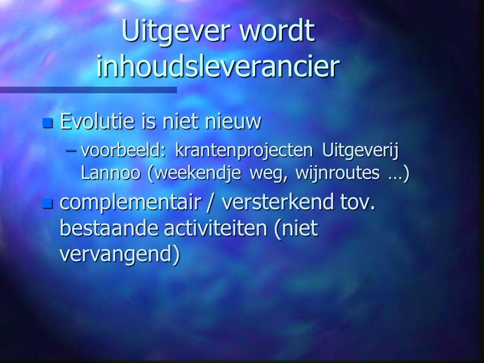 Uitgever wordt inhoudsleverancier n Evolutie is niet nieuw –voorbeeld: krantenprojecten Uitgeverij Lannoo (weekendje weg, wijnroutes …) n complementair / versterkend tov.