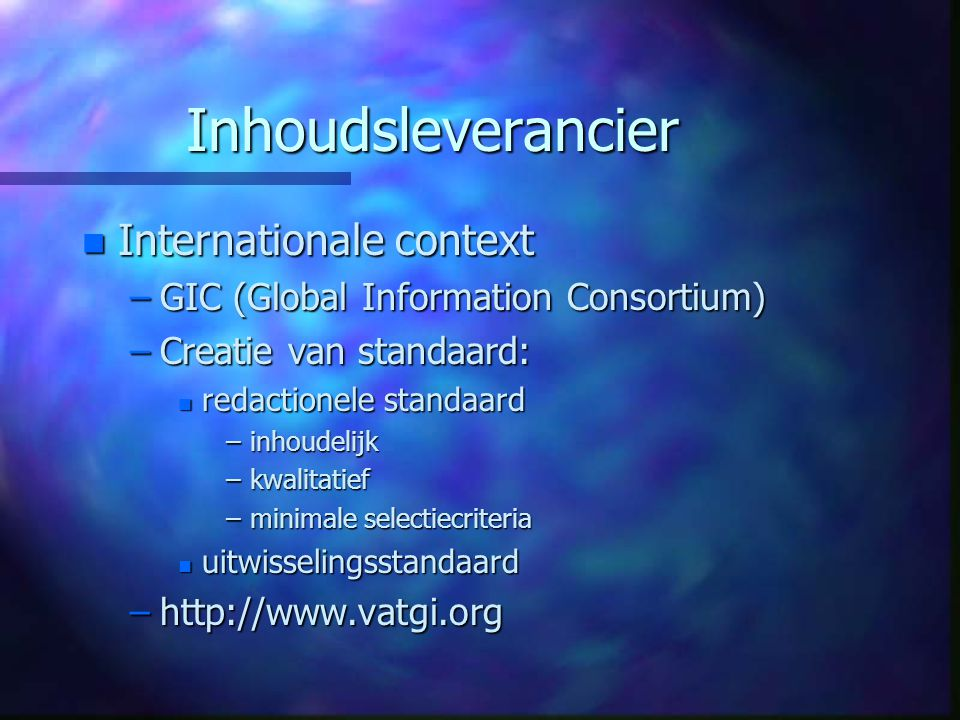 Inhoudsleverancier n Internationale context –GIC (Global Information Consortium) –Creatie van standaard: n redactionele standaard –inhoudelijk –kwalitatief –minimale selectiecriteria n uitwisselingsstandaard –http://www.vatgi.org