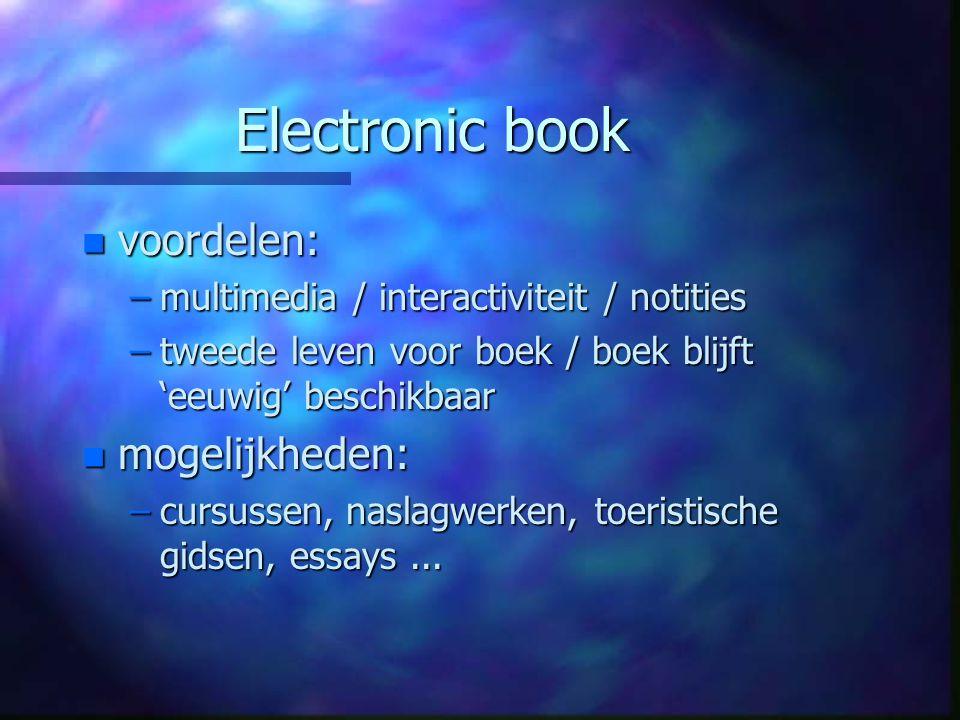 Electronic book n voordelen: –multimedia / interactiviteit / notities –tweede leven voor boek / boek blijft 'eeuwig' beschikbaar n mogelijkheden: –cursussen, naslagwerken, toeristische gidsen, essays...