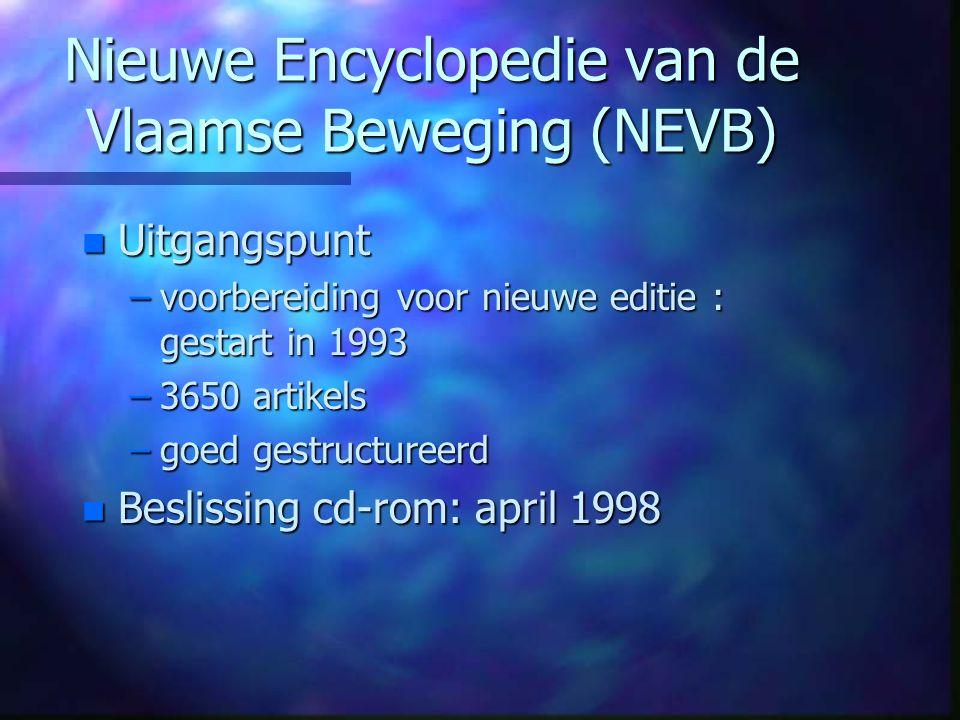 Nieuwe Encyclopedie van de Vlaamse Beweging (NEVB) n Uitgangspunt –voorbereiding voor nieuwe editie : gestart in 1993 –3650 artikels –goed gestructureerd n Beslissing cd-rom: april 1998