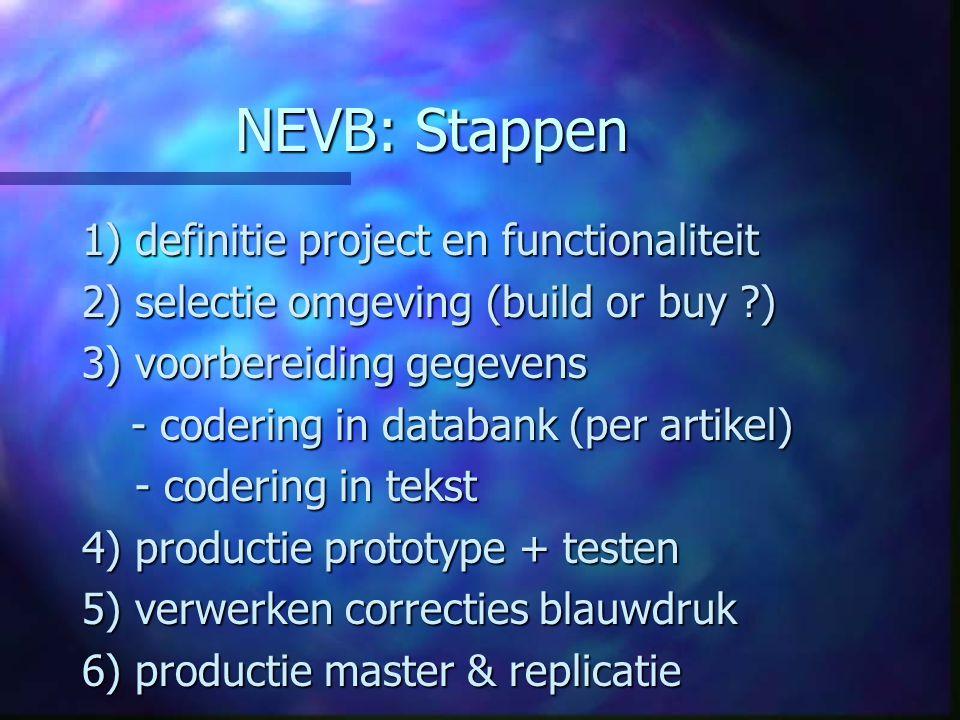 NEVB: Stappen 1) definitie project en functionaliteit 2) selectie omgeving (build or buy ?) 3) voorbereiding gegevens - codering in databank (per artikel) - codering in databank (per artikel) - codering in tekst - codering in tekst 4) productie prototype + testen 5) verwerken correcties blauwdruk 6) productie master & replicatie
