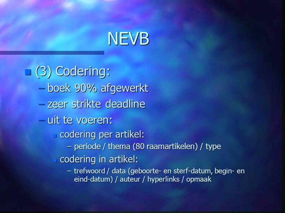 NEVB n (3) Codering: –boek 90% afgewerkt –zeer strikte deadline –uit te voeren: n codering per artikel: –periode / thema (80 raamartikelen) / type n codering in artikel: –trefwoord / data (geboorte- en sterf-datum, begin- en eind-datum) / auteur / hyperlinks / opmaak
