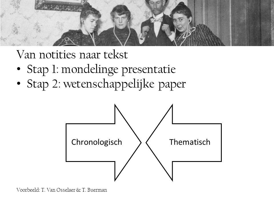 Van notities naar tekst Stap 1: mondelinge presentatie Stap 2: wetenschappelijke paper Voorbeeld: T. Van Osselaer & T. Buerman ChronologischThematisch