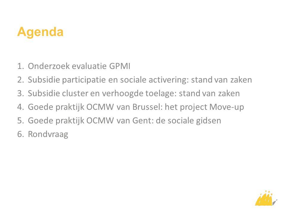 Agenda 1.Onderzoek evaluatie GPMI 2.Subsidie participatie en sociale activering: stand van zaken 3.Subsidie cluster en verhoogde toelage: stand van za
