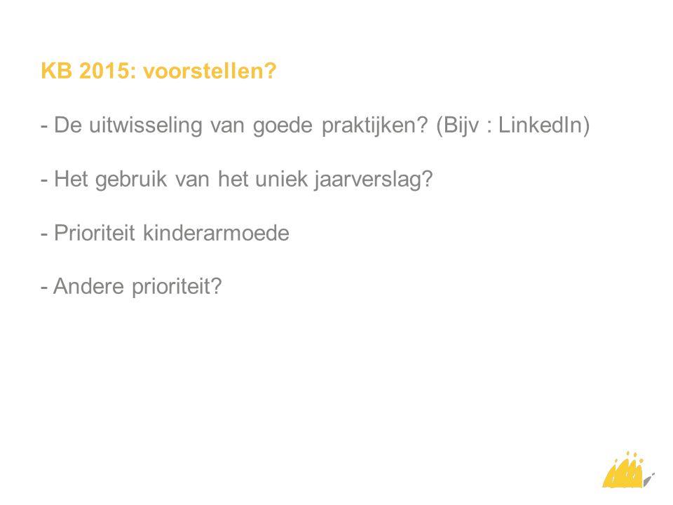 KB 2015: voorstellen? - De uitwisseling van goede praktijken? (Bijv : LinkedIn) - Het gebruik van het uniek jaarverslag? - Prioriteit kinderarmoede -