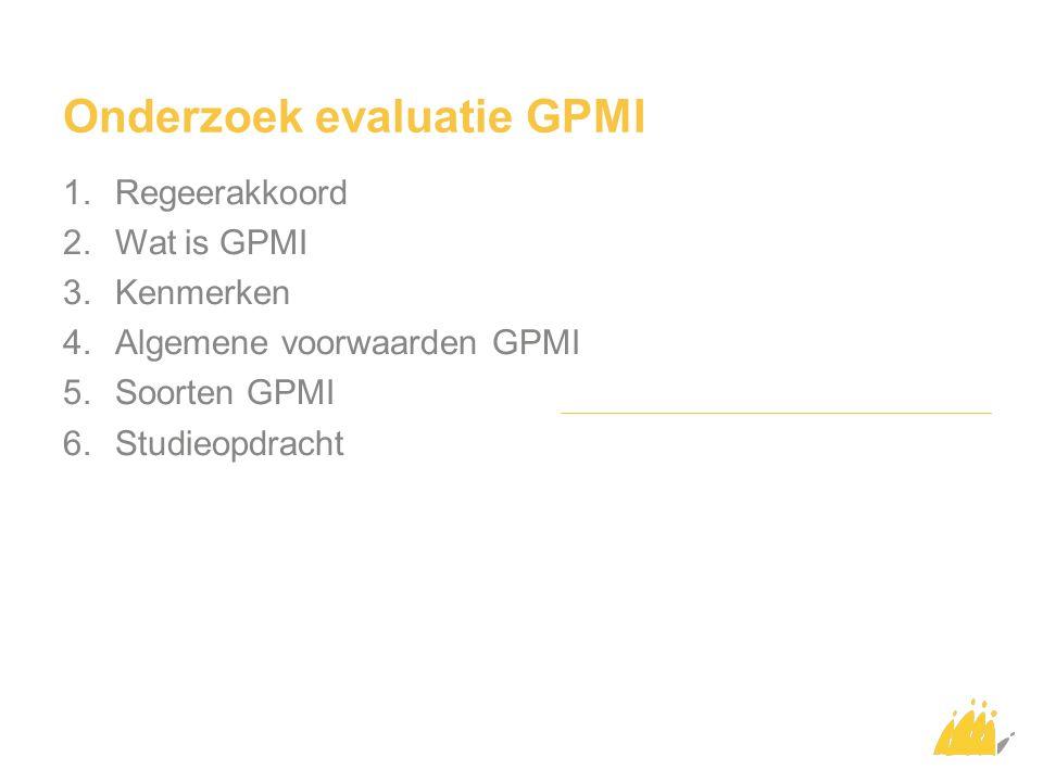 Onderzoek evaluatie GPMI 1.Regeerakkoord 2.Wat is GPMI 3.Kenmerken 4.Algemene voorwaarden GPMI 5.Soorten GPMI 6.Studieopdracht