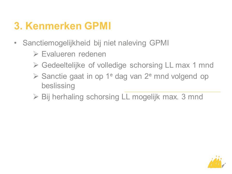 3. Kenmerken GPMI Sanctiemogelijkheid bij niet naleving GPMI  Evalueren redenen  Gedeeltelijke of volledige schorsing LL max 1 mnd  Sanctie gaat in
