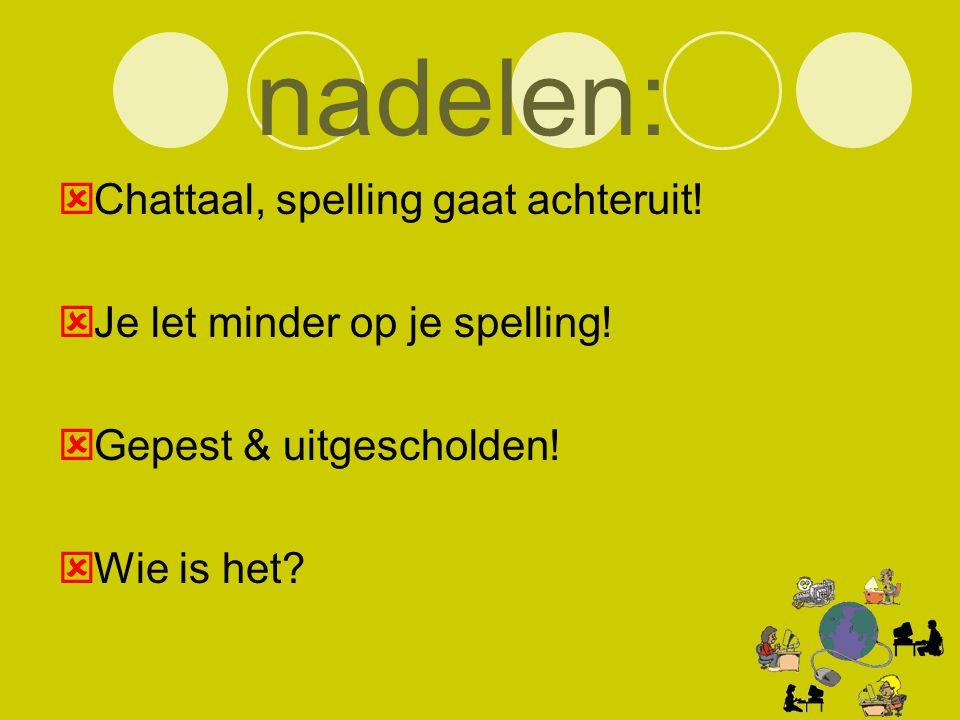 nadelen:  Chattaal, spelling gaat achteruit!  Je let minder op je spelling!  Gepest & uitgescholden!  Wie is het?
