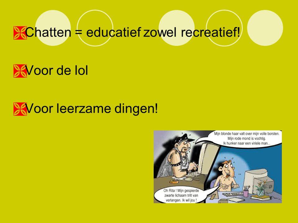  Chatten = educatief zowel recreatief!  Voor de lol  Voor leerzame dingen!