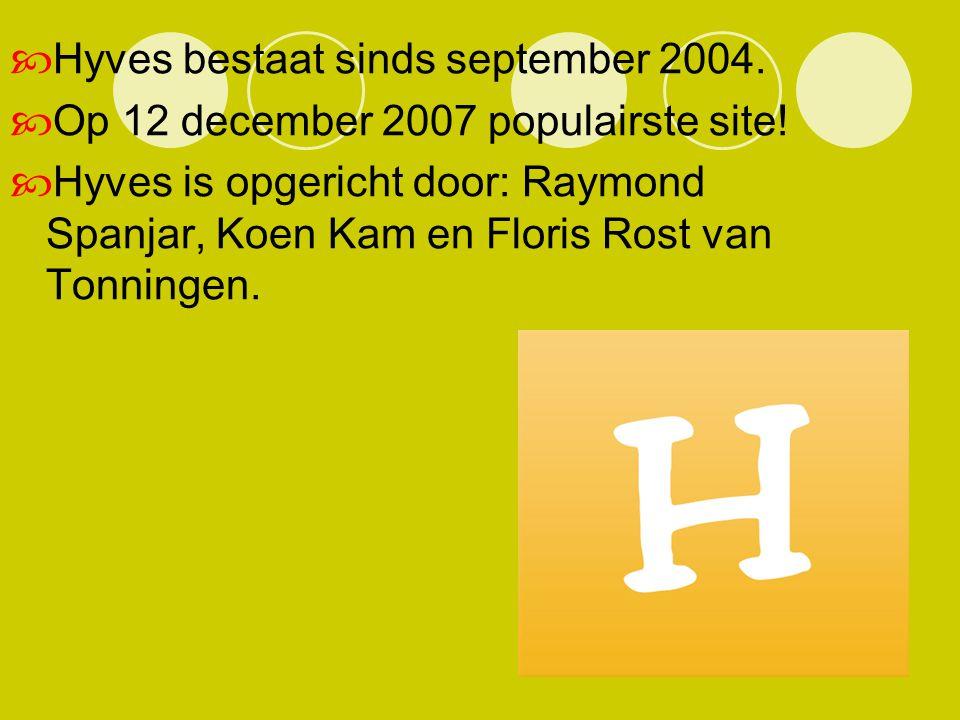  Hyves bestaat sinds september 2004.  Op 12 december 2007 populairste site!  Hyves is opgericht door: Raymond Spanjar, Koen Kam en Floris Rost van
