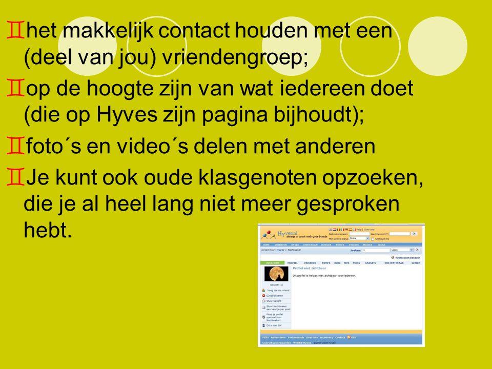  het makkelijk contact houden met een (deel van jou) vriendengroep;  op de hoogte zijn van wat iedereen doet (die op Hyves zijn pagina bijhoudt); 
