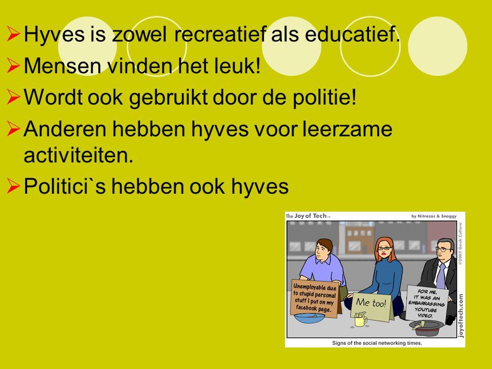  Hyves is zowel recreatief als educatief.  Mensen vinden het leuk!  Wordt ook gebruikt door de politie!  Anderen hebben hyves voor leerzame activi
