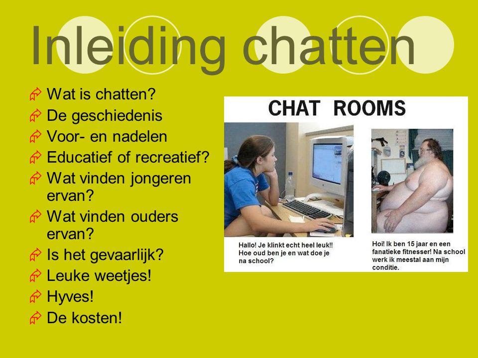Inleiding chatten  Wat is chatten?  De geschiedenis  Voor- en nadelen  Educatief of recreatief?  Wat vinden jongeren ervan?  Wat vinden ouders e