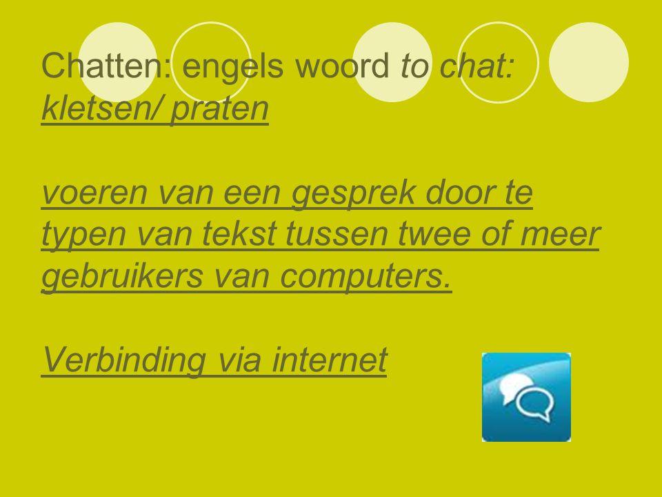 Chatten: engels woord to chat: kletsen/ praten voeren van een gesprek door te typen van tekst tussen twee of meer gebruikers van computers. Verbinding