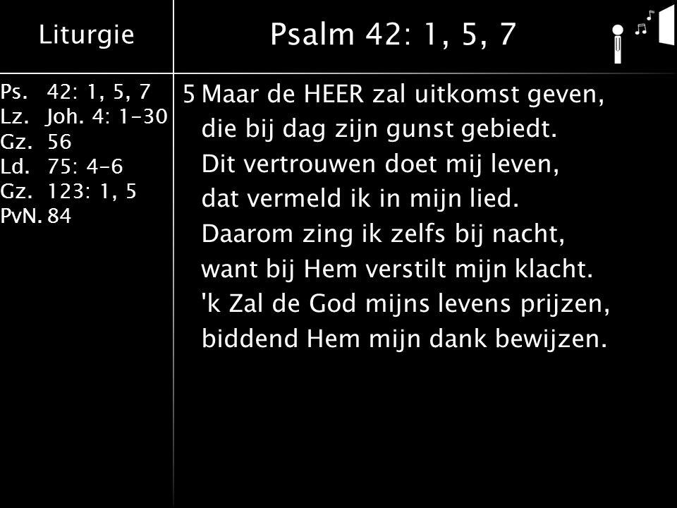 Liturgie Ps.42: 1, 5, 7 Lz.Joh. 4: 1-30 Gz.56 Ld.75: 4-6 Gz.123: 1, 5 PvN.84 Preek