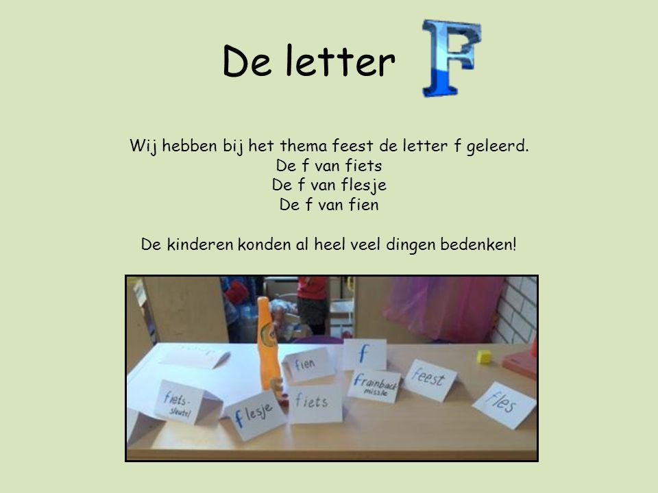De letter Wij hebben bij het thema feest de letter f geleerd. De f van fiets De f van flesje De f van fien De kinderen konden al heel veel dingen bede