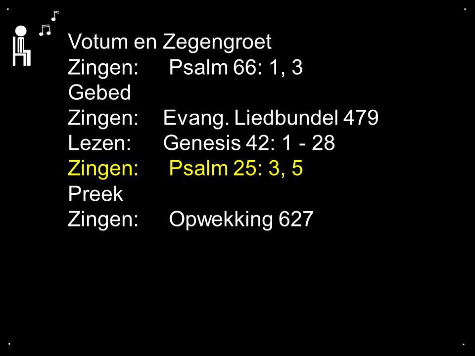 .... Votum en Zegengroet Zingen: Psalm 66: 1, 3 Gebed Zingen:Evang. Liedbundel 479 Lezen: Genesis 42: 1 - 28 Zingen: Psalm 25: 3, 5 Preek Zingen: Opwe