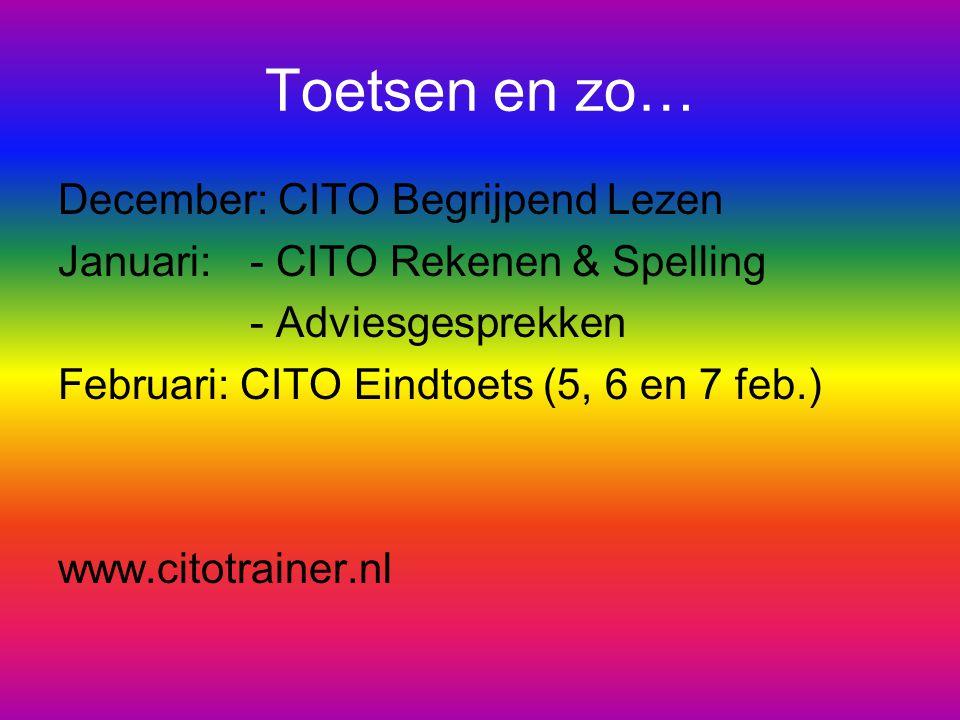 Toetsen en zo… December: CITO Begrijpend Lezen Januari:- CITO Rekenen & Spelling - Adviesgesprekken Februari: CITO Eindtoets (5, 6 en 7 feb.) www.citotrainer.nl
