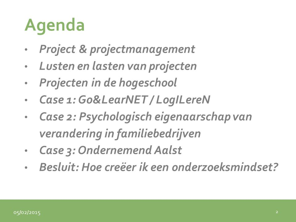 05/02/2015 Agenda Project & projectmanagement Lusten en lasten van projecten Projecten in de hogeschool Case 1: Go&LearNET / LogILereN Case 2: Psychologisch eigenaarschap van verandering in familiebedrijven Case 3: Ondernemend Aalst Besluit: Hoe creëer ik een onderzoeksmindset.