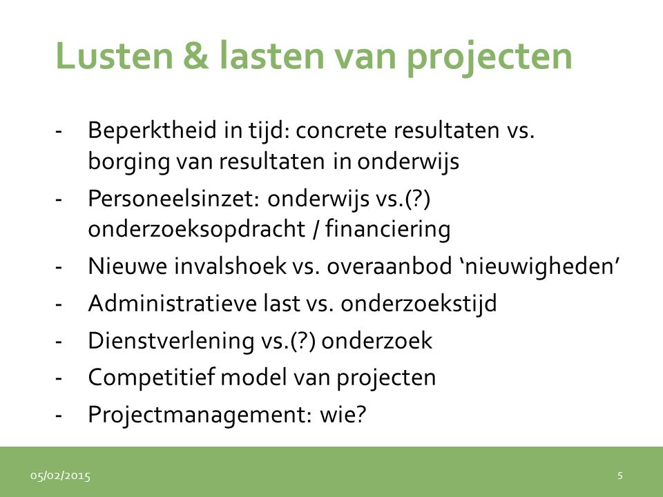 05/02/2015 Lusten & lasten van projecten -Beperktheid in tijd: concrete resultaten vs. borging van resultaten in onderwijs -Personeelsinzet: onderwijs