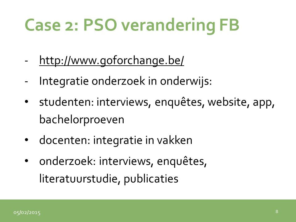05/02/2015 Case 2: PSO verandering FB -http://www.goforchange.be/http://www.goforchange.be/ -Integratie onderzoek in onderwijs: studenten: interviews,